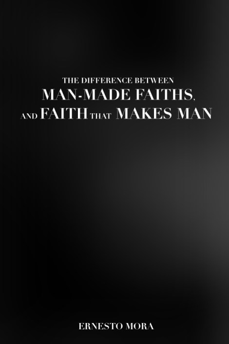 The Difference between Man-Made Faiths, and Faith that makes man.