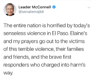 The entire nation is horrified by today's senseless violence in El Paso. Elaine's and my prayers go out to the victims of this terrible violence, their families and friends, and the brave first responders who charged into harm's way. - @senatemajldr Mitch McConnell