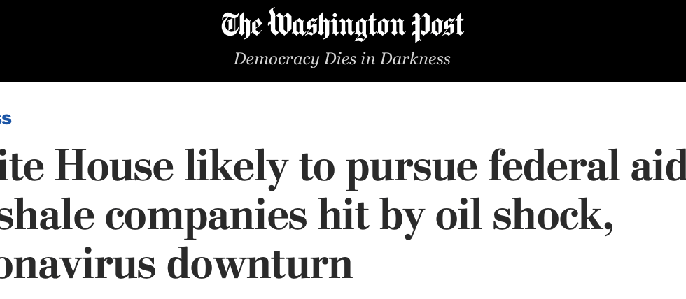 Washington Post: White House likely to pursue federal aid for shale companies hit by oil shock, coronavirus downturn