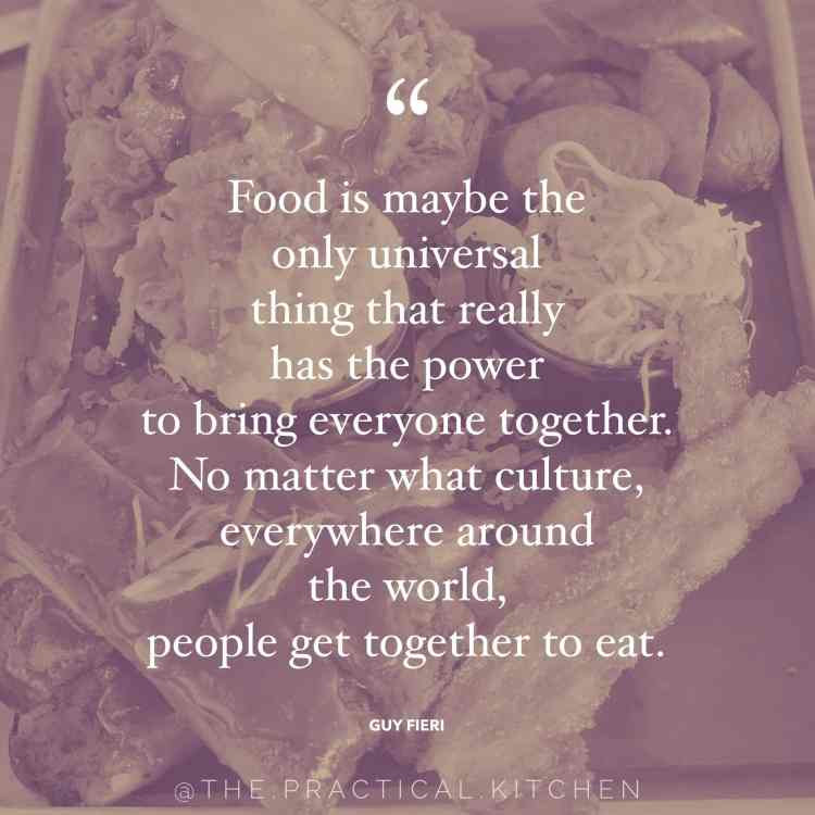 """Food is maybe the only universal thing that really has the power to bring everyone together. No matter what culture, everywhere around the world, people get together to eat."" quote by Guy Fieri"