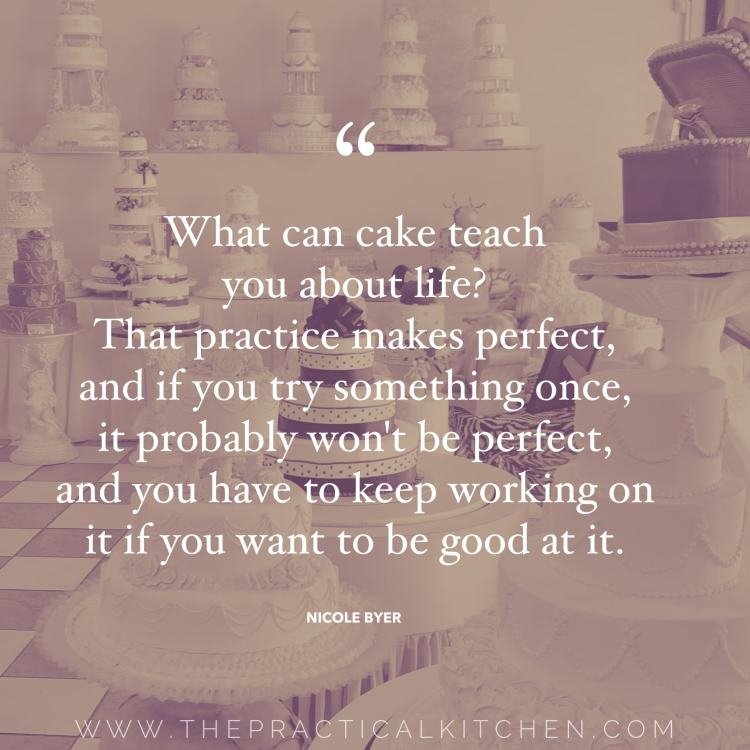 """What can cake teach you about life? That practice makes perfect, and if you try something once, it probably won't be perfect, and you have to keep working on it if you want to be good at it."" quote by Nicole Byer"
