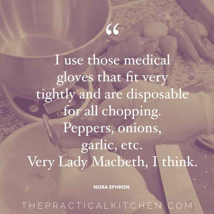 """I use those medical gloves that fit very tightly and are disposable for all chopping. Peppers, onions, garlic, etc. Very Lady Macbeth, I think."" quote by Nora Ephron"