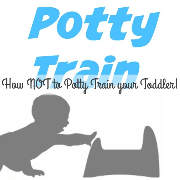 How NOT to potty train your toddler!!!!