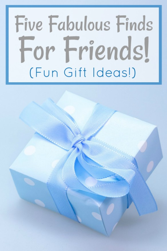 Five Fabulous Finds For Friends! (Fun Gift Ideas!)