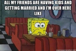 All Your Friends Are Getting Married and Having Babies And You're Like…