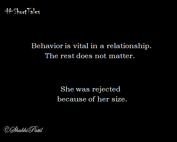 Behavior is vital in a relationship. The rest does not matter. She was rejected because of her size.