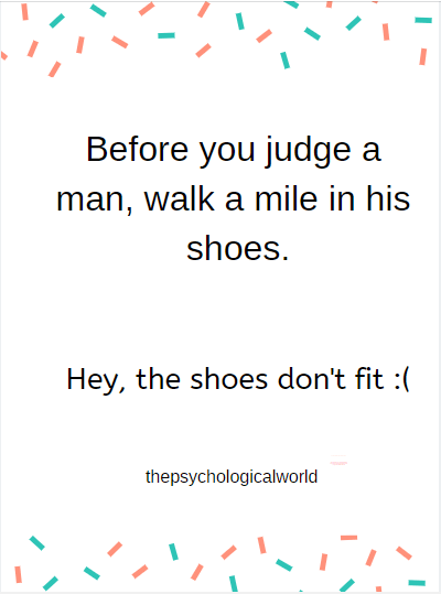 Before you judge a man,walk in his shoes