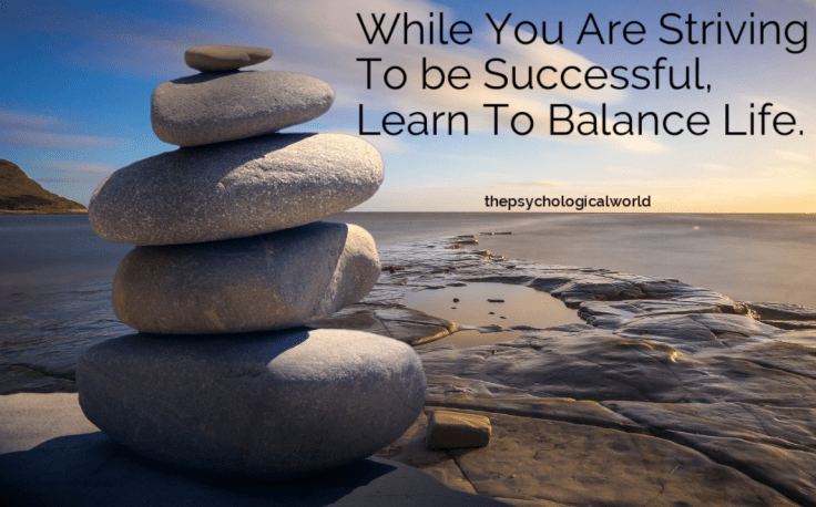 While you are striving to be successful, learn to balance life.