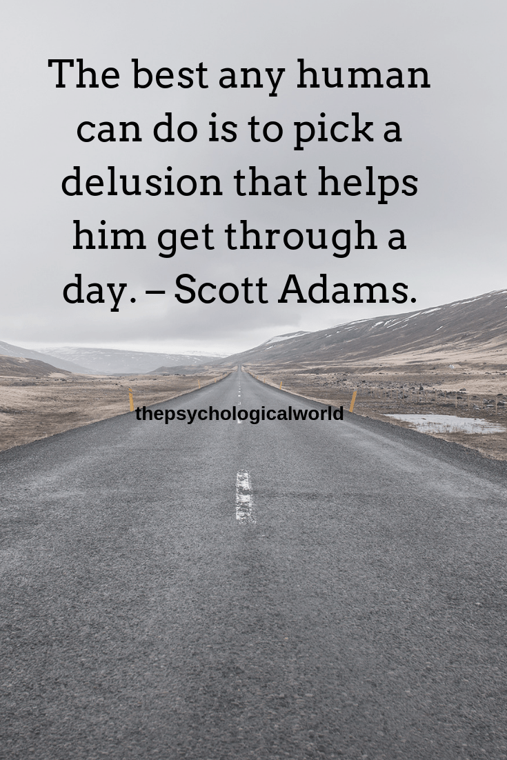 The best any human can do is to pick a delusion that helps him get through a day. – Scott Adams.