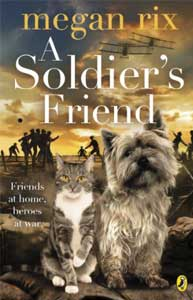 A Soldier's Friend by Megan Rix.Age 10+. Sammy is a football crazy rescue puppy. Mouser is a fearless grey tabby. Together they make an unlikely pair that won't be parted, not even by the First World War. When Sammy and Mouser are sent to war they find themselves boldly criss-crossing no-man's land where they make new friends of every nationality - and reunite with old ones.