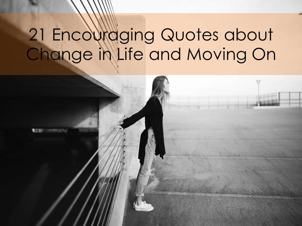 21 Encouraging Quotes About Change in Life and Moving On 21 quotes about change in life and moving on jpg
