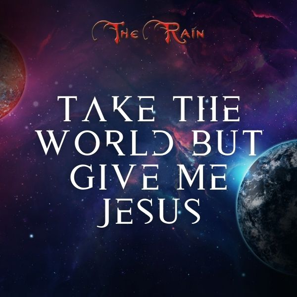 Take The World, But Give Me Jesus – Music by The Rain