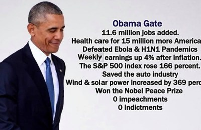 ObamaGate - 11.6 million jobs added;, Health care for 15 million more Americans; Defeated Ebola & H1N1 Pandemics; Weekly earnings up 4% after inflation; The S&P 500 Index rose 166 percent; Saved the auto industry; Wind & Solar power increased by 369 percent; Won the Nobel Peace Prize; 0 Impeachments; 0 Indictments