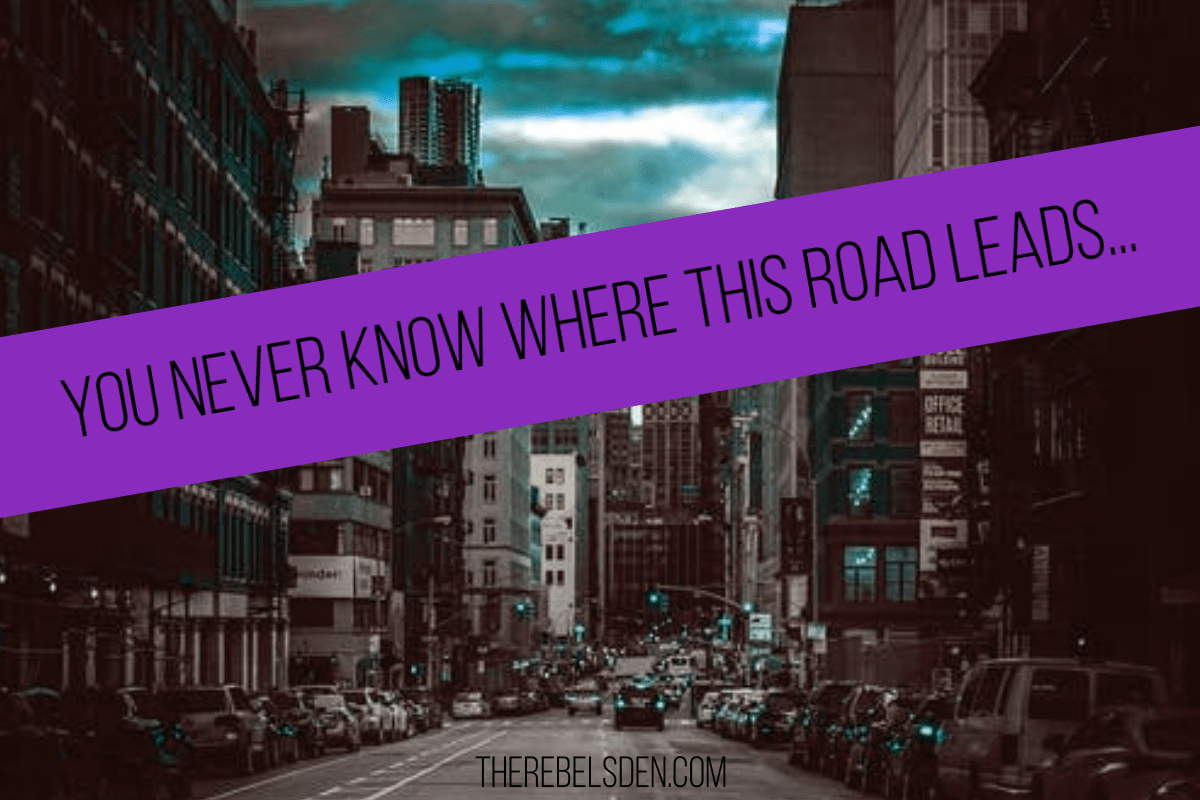 YOU NEVER KNOW WHERE THIS ROAD LEADS...