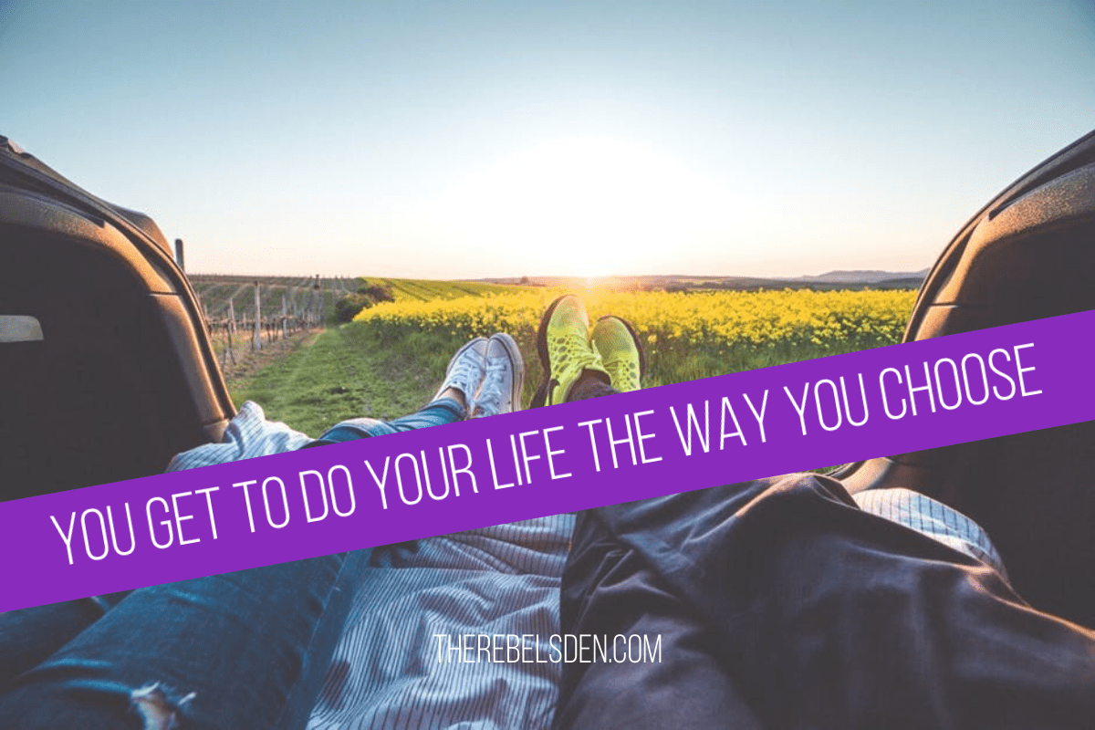 YOU GET TO DO YOUR LIFE THE WAY YOU CHOOSE