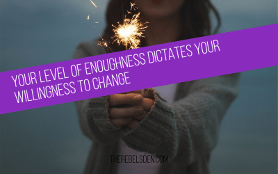 Your level of enoughness dictates your willingness to change