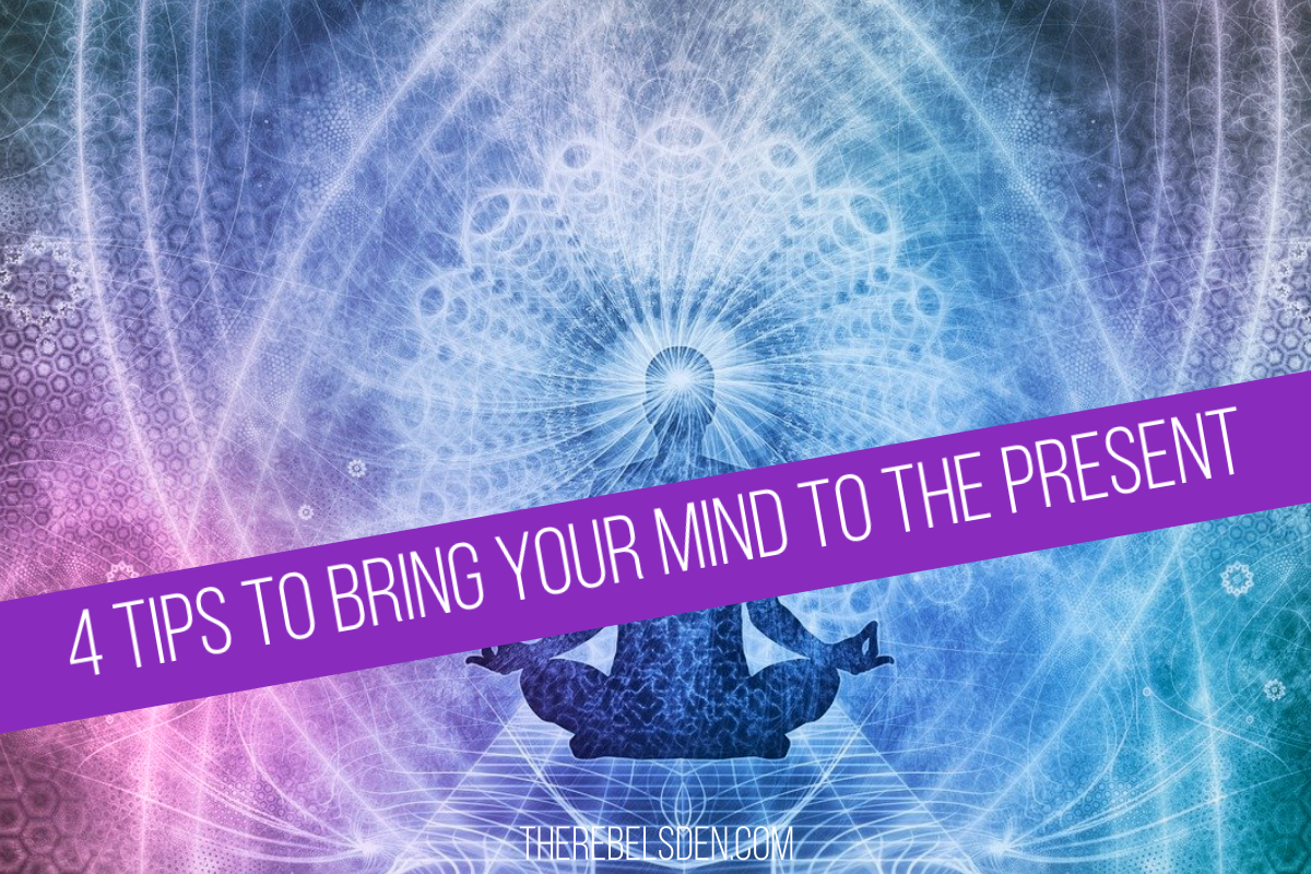 4 Tips to Bring Your Mind to The Present