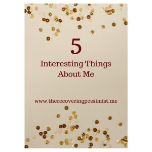 The Recovering Pessimist: 5 Interesting Things About Me. -- Just a few things about me that I wanted to share with you. | www.therecoveringpessimist.me #amwriting #recoveringpessimist #optimisticpessimist