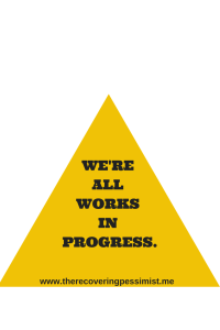 The Recovering Pessimist:- Caution: We're All Works in Progress
