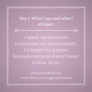 The Recovering Pessimist: Day 1 #30layers#30days -- What I speak and what I whisper. | www.therecoveringpessimist.me #30layers#30days #amwriting #recoveringpessimist #optimisticpessimist