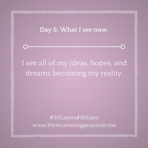 The Recovering Pessimist: Day 5 #30layers#30days -- The hopes, dreams, and ideas in my head are now my reality. | www.therecoveringpessimist.me #amwriting #recoveringpessimist #optimisticpessimist #30Layers#30Days