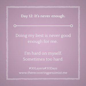 The Recovering Pessimist: Day 12 #30layers#30days -- It's never enough. | www.therecoveringpessimist.me #30layers#30days #amwriting #recoveringpessimist #optimisticpessimist