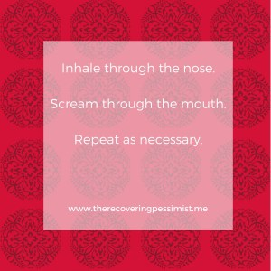 The Recovering Pessimist: Wisdom Wednesday #131 -- Inhale, Scream, Repeat. | www.threcoveringpessimist.me #amwriting #recoveringpessimist #optimisticpessimist