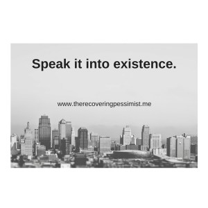 The Recovering Pessimist: Wisdom Wednesday #106 -- Speak it into existence.   www.therecoveringpessimist.me #amwriting #recoveringpessimist #optimisticpessimist