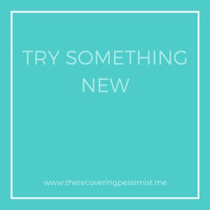 The Recovering Pessimist: Wisdom Wednesday #126 -- Try something new.   www.therecoveringpessimist.me #amwriting #recoveringpessimist #optimisticpessimist