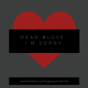 The Recovering Pessimist: Dear #Love, I'm Sorry. -- #Love, I'm sorry for blaming you for my mistakes. | www.therecoveringpessimist.me #amwriting #recoveringpessimist #optimisticpessimist