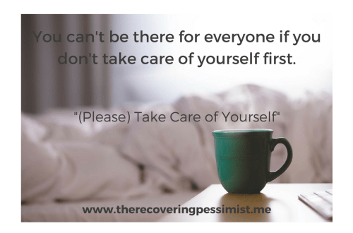 The Recovering Pessimist: (Please) Take Care of Yourself -- You have to put yourself first. Don't allow others to drain you of your energy. | www.therecoveringpessimist.me #amwriting #recoveringpessimist #optimisticpessimis