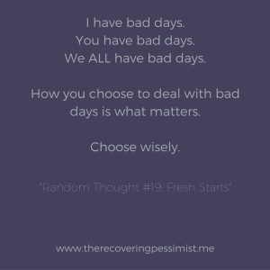 The Recovering Pessimist: Random Thought #19: Fresh Starts - Having a bad day is inevitable. How you choose to deal with that bad day is what matters...because you'll have another bad day.   www.therecoveringpessimist.me #amwriting #recoveringpessimist #optimisticpessimist