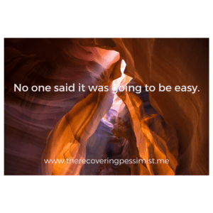 The Recovering Pessimist: Wisdom Wednesday #149 -- Don't expect anything to be easy. | www.therecoveringpessimist.me #amwriting #recoveringpessimist #optimisticpessimist