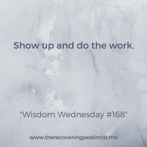The Recovering Pessimist: Wisdom Wednesday #168 -- If you want something to happen, you have to be willing to not only show up, but do the necessary work. | www.therecoveringpessimist.me #amwriting #recoveringpessimist #optimisticpessimist