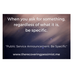 The Recovering Pessimist: Public Service Announcement: Be Specific --If you ask for something, be specific. Otherwise, you'll get exactly what you ask for. Depending on what that is, it won't always work out in your favor. Trust me.   www.therecoveringpessimist.me #amwriting #recoveringpessimist #optimisticpessimist