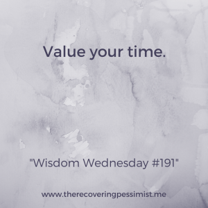 The Recovering Pessimist: Wisdom Wednesday #191 -- Time is just as valuable as money. Treat it as such. | www.therecoveringpessimist.me #amwriting #recoveringpessimist #optimisticpessimist #wisdomwednesday
