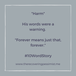 The Recovering Pessimist: Harm #10WordStory -- He didn't want to do her harm, but he wanted her to know that they promised each other forever, and he intends for it to stay that way. | www.therecoveringpessimist.me #amwriting #recoveringpessimist #optimisticpessimist #10wordstory