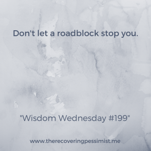 The Recovering Pessimist: Wisdom Wednesday #199 -- Roadblocks happen. Take time to analyze your plans and keep going. You got this. | www.therecoveringpessimist.me #amwriting #recoveringpessimist #optimisticpessimist #wisdomwednesday