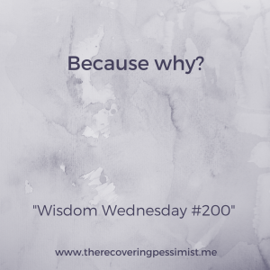 "The Recovering Pessimist: Wisdom Wednesday #200 -- When someone asks you why you feel how you feel, ""because"" is an automatic response. Next time someone, including yourself, responds with ""because"", hit them with ""because why?"" 