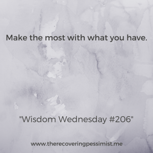 The Recovering Pessimist: Wisdom Wednesday #206 -- Make the most with what you already have. | www.therecoveringpessimist.me #amwriting #recoveringpessimist #optimisticpessimist #wisdomwednesday