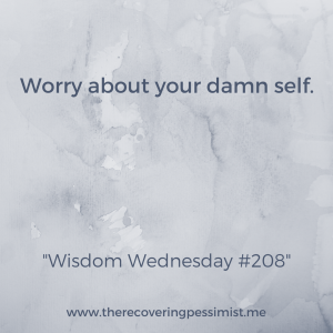 The Recovering Pessimist: Wisdom Wednesday #208 -- Don't worry about what everyone else is doing. Worry about your self. | www.therecoveringpessimist.me #amwriting #recoveringpessimist #optimisticpessimist #wisdomwednesday