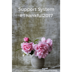 The Recovering Pessimist: Support System #Thankful2017 -- What I learned about my support system is that it's about quality, not quantity. What's the point in having 10 people in your support system if only 2-3 are always there for you? | www.therecoveringpessimist.me #amwriting #recoveringpessimist #optimisticpessimist