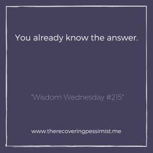 The Recovering Pessimist: Wisdom Wednesday #215 -- You already know the answer. Confirmation is what you seek. | www.therecoveringpessimist.me #amwriting #recoveringpessimist #optimisticpessimist #wisdomwednesday