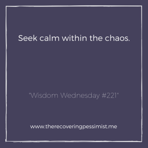 The Recovering Pessimist: Wisdom Wednesday #221 -- The only saving grace in chaos is the calm you create within. Hold on to the calm. | www.therecoveringpessimist.me #amwritng #recoveringpessimist #optimisticpessimist #wisdomwednesday