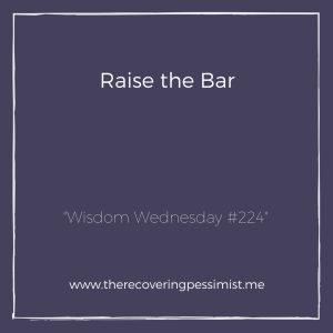 The Recovering Pessimist: Wisdom Wednesday #224 -- Always strive to raise the bar in everything that you do. | www.therecoveringpessimist.me #amwriting #recoveringpessimist #optimisticpessimist #wisdomwednesday