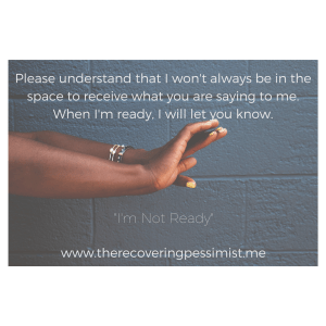 The Recovering Pessimist: I'm Not Ready -- People mean well when they say things to you. But when you're not in a space to receive the information, you just aren't ready. The end. | www.therecoveringpessimist.me #amwriting #recoveringpessimist #optimisticpessimist