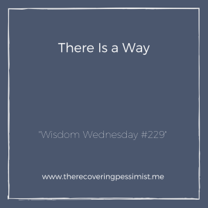 The Recovering Pessimist: Wisdom Wednesday #229 -- When you think that you've run out of options, know that there's always a way. | www.therecoveringpessimist.me #amwriting #recoveringpessimist #optimisticpessimist #wisdomwednesday