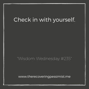 "The Recovering Pessimist: ""Wisdom Wednesday #235"" -- Take a minute in your day to check on yourself. 