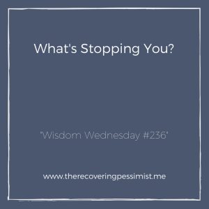 "The Recovering Pessimist: ""Wisdom Wednesday #236"" -- You have goals and dreams. You would love to see them play out, but there's a reason why it's not happening. What's stopping you from making these things happen? 
