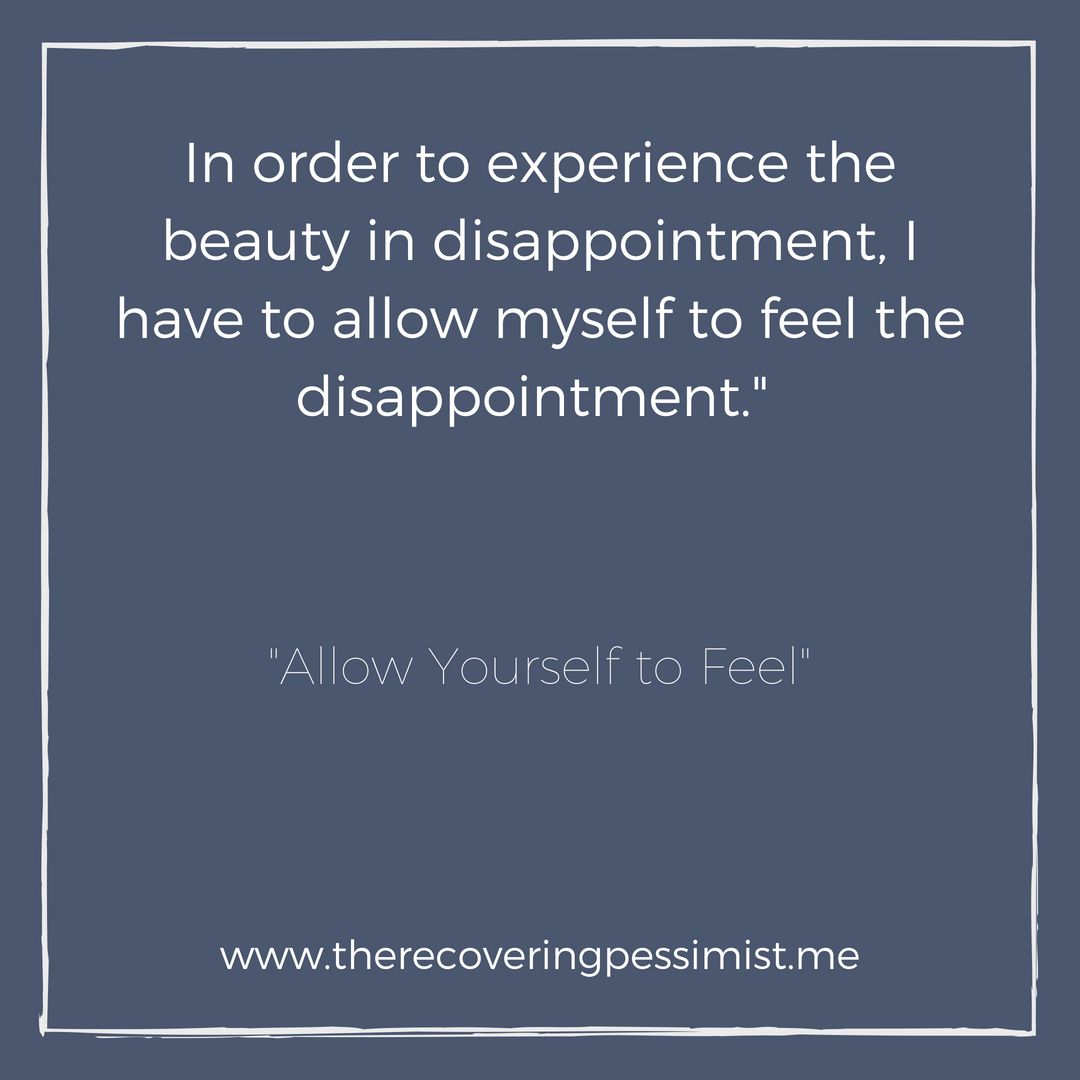 "The Recovering Pessimist: ""Allow Yourself to Feel"" -- In order to experience the beauty in disappointment, I have to allow myself to feel the disappointment. 